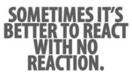 Sometimes It's Better To React With No Reaction