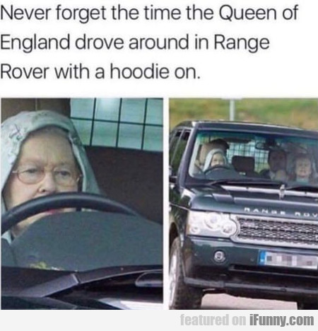 Never Forget The Time The Queen Of England...