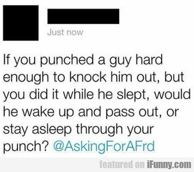 If You Punched A Guy Hard Enough To Knock...