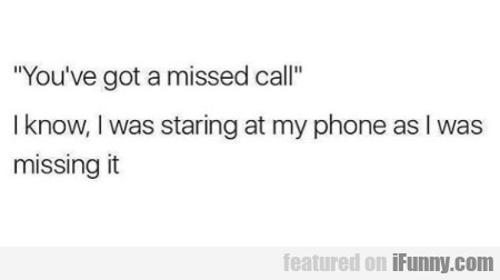 You've got a missed call. I know, I was staring...