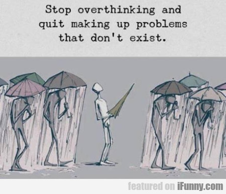 Stop overthinking and quit making up problems...