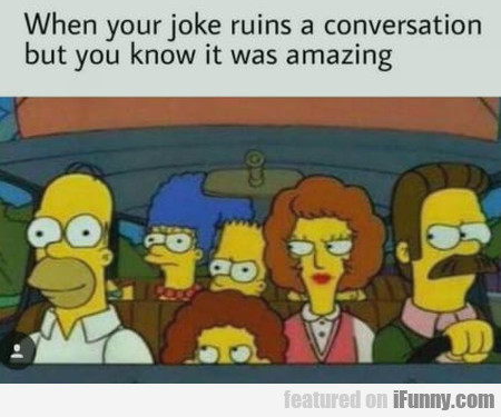 When Your Joke Ruins A Conversation But You...