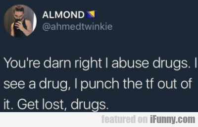 You're Darn Right I Abuse Drugs. I See A Drug...