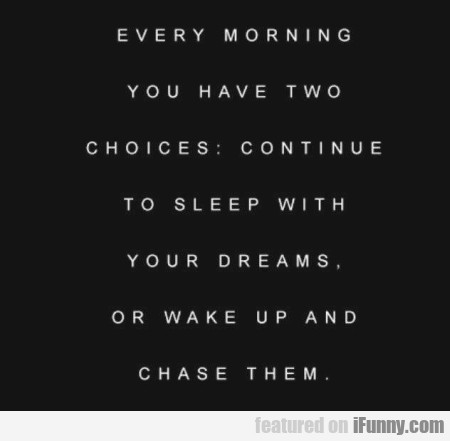 Every Morning You Have Two Choices - Continue...