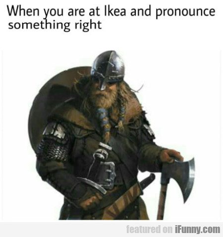 When you are at Ikea and pronounce something...