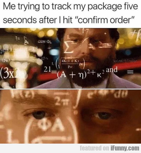 Me Trying To Track My Package Five Seconds After..