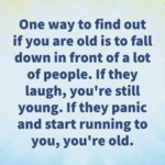 One Way To Find Out If You Are Old Is To Fall...
