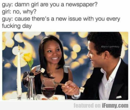 Guy: Damn Girl Are You A Newspaper - Girl: No...