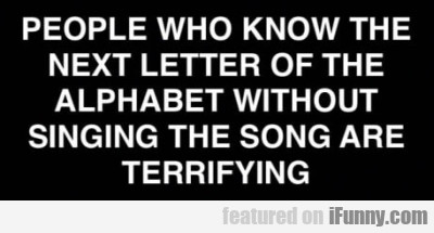 People Who Know The Next Letter Of The Alphabet...