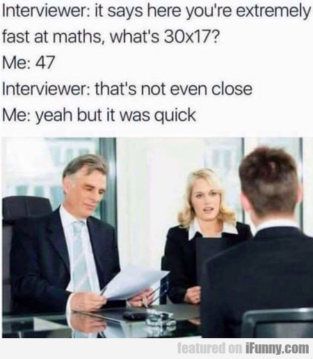Interviewer - It Says Here You're Extremely Fast..