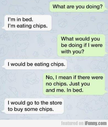 What Are You Doing? - I'm In Bed. I'm Eating Chips