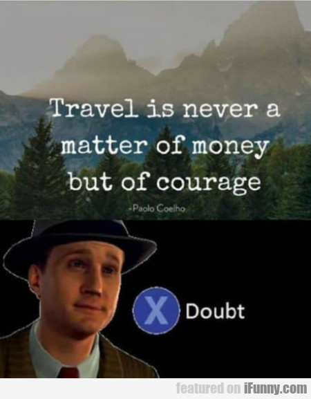 Travel Is Never A Matter Of Money But Of Courage..