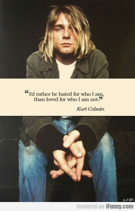 I'd Rather Be Hated For Who I Am Than Loved For...