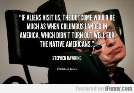 If Aliens Visit Us The Outcome Would Be Much As...