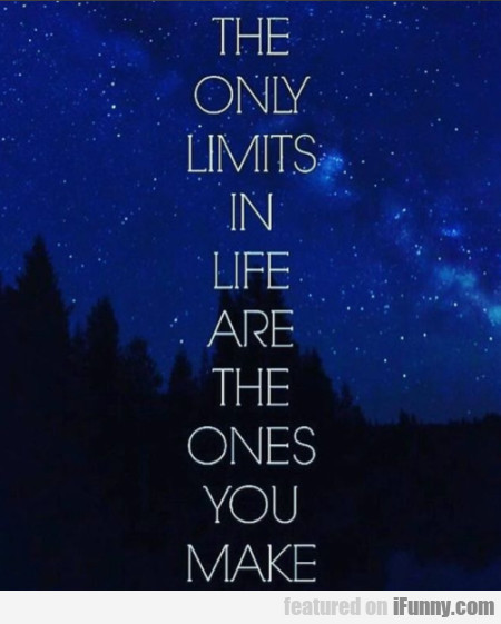 The Only Limits In Life Are The Ones You Make