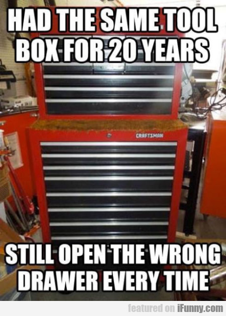 Had the same tool box for 20 years still open...