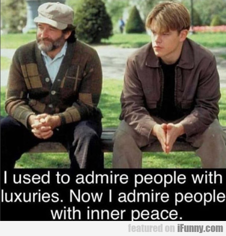 I Used To Admire People With Luxuries. Now I...