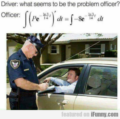 Driver: What Seems To Be The Problem Officer?