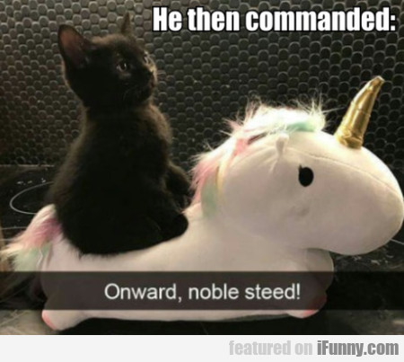 He Then Commanded - Onward, Noble Steed!