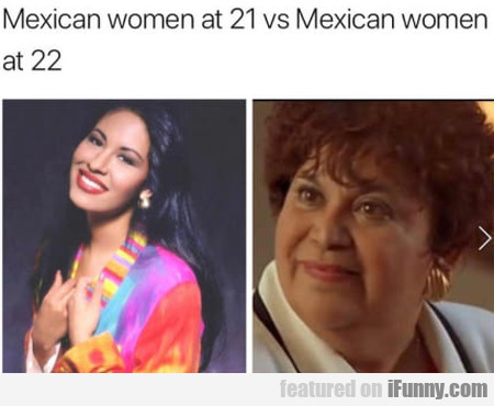 Mexican Women At 21 Vs Mexican Women At 22...