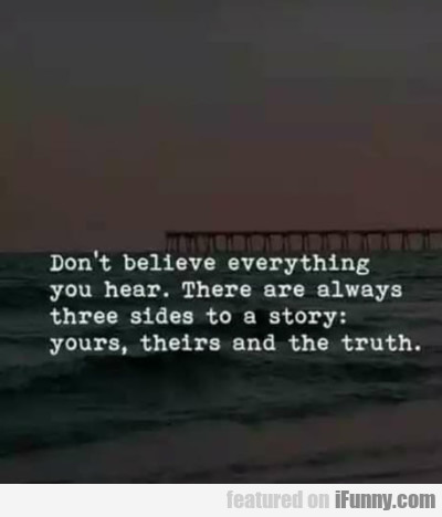 Don't Believe Everything You Hear. There Are...