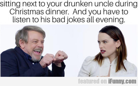 Sitting next to your drunken uncle during...