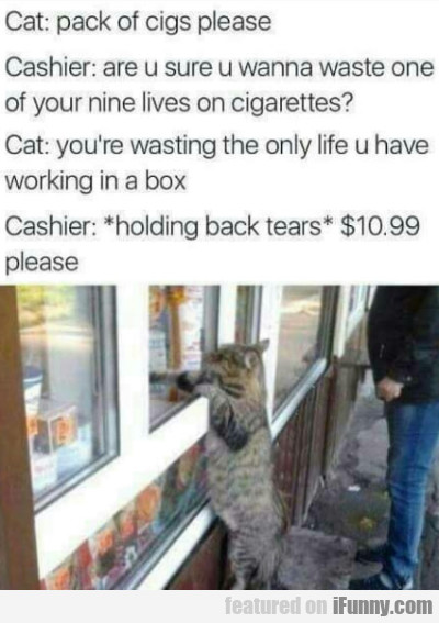 Cat: Pack Of Cigs Please - Cashier: Are U Sure...