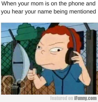 When Your Mom Is On The Phone And You Hear...