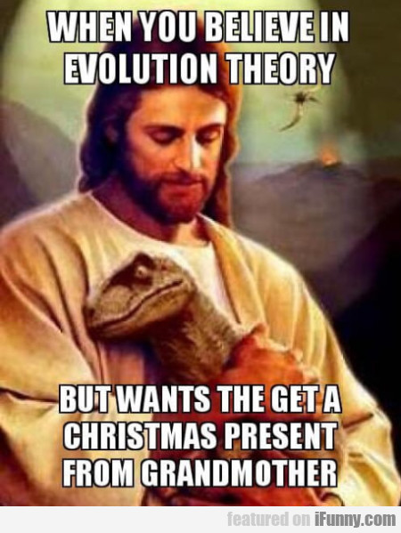 When You Believe In Evolution Theory But...