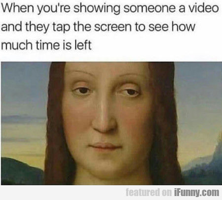 When You're Showing Someone A Video And They...