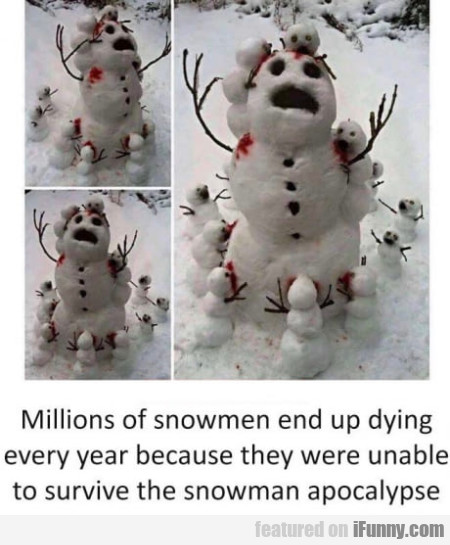 Millions of snowmen end up dying every year...