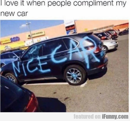 I Love It When People Compliment My New Car...