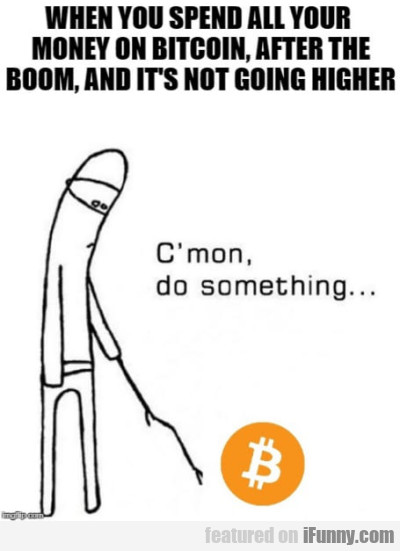 When You Spend All Your Money On Bitcoin After...