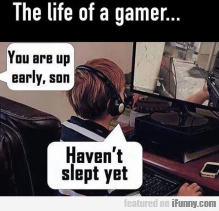 The Life Of A Gamer... You Are Up Early, Son...