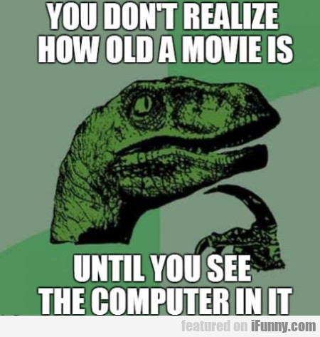 You don't realize how old a movie is until...