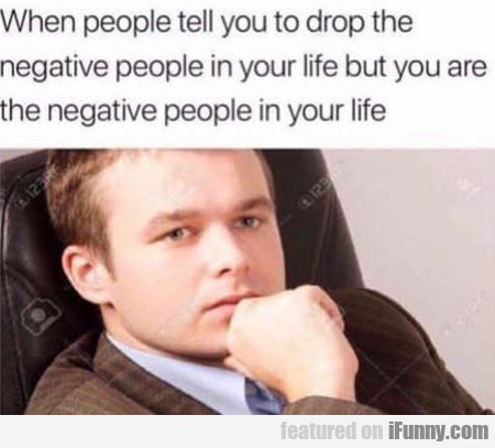 When People Tell You To Drop The Negative...