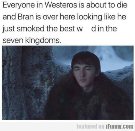 Everyone In Westeros Is About To Die And Bran...