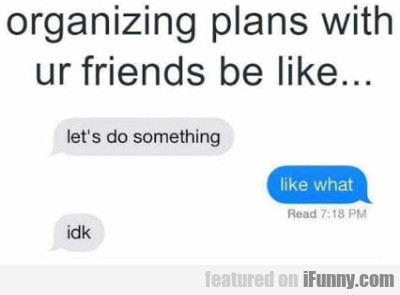 Organizing Plans With Ur Friends Be Like...