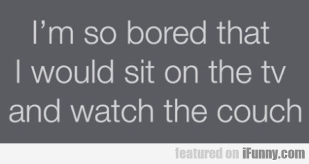 I'm So Bored That I Would Sit On The Tv...