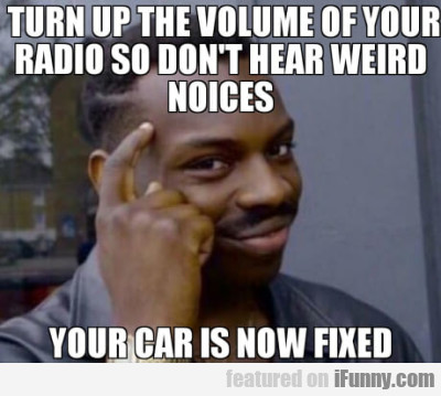 Turn up the volume of your radio so don't hear...