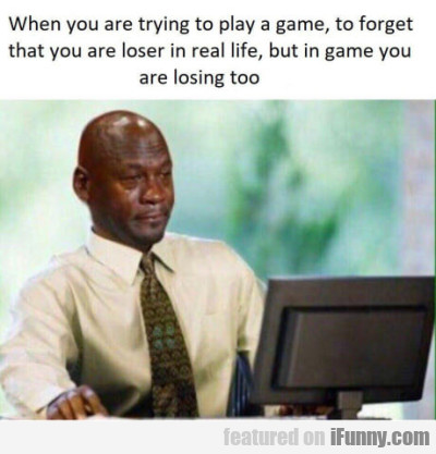 When You Are Trying To Play A Game To Forget...