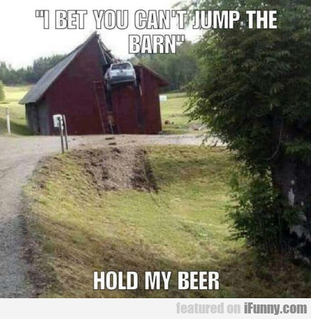 I Bet You Can't Jump The Barn - Hold My Beer