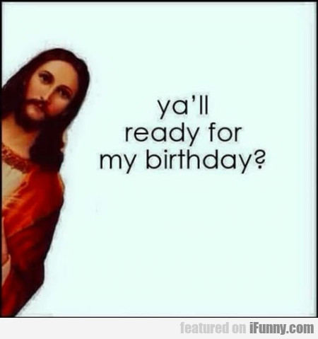 Ya'll Ready For My Birthday?