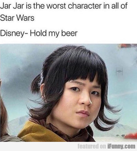 Jar Jar is the worst character in all of Star Wars