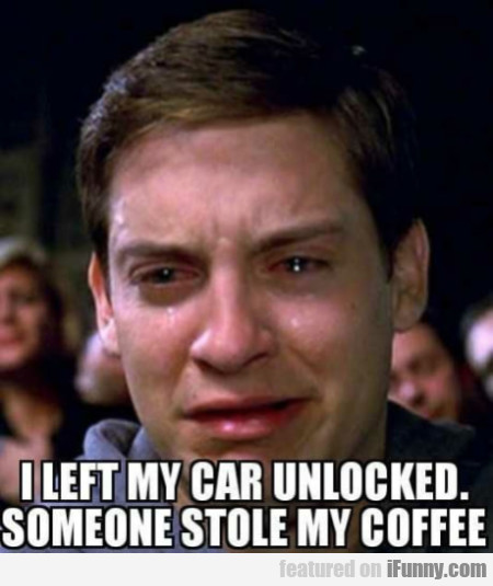 I left my car unlocked. Someone stole my coffee