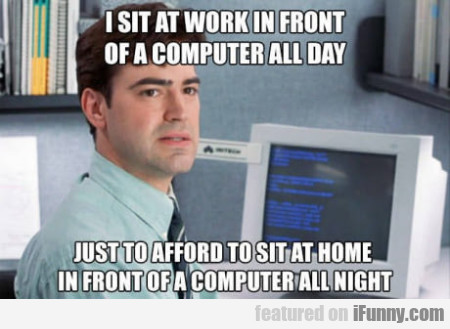 I Sit At Work In Front Of A Computer All Day...