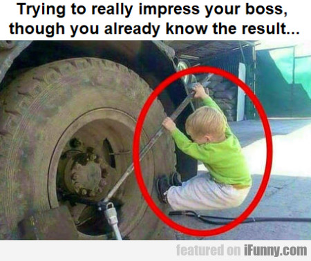 Trying To Really Impress Your Boss Though You...