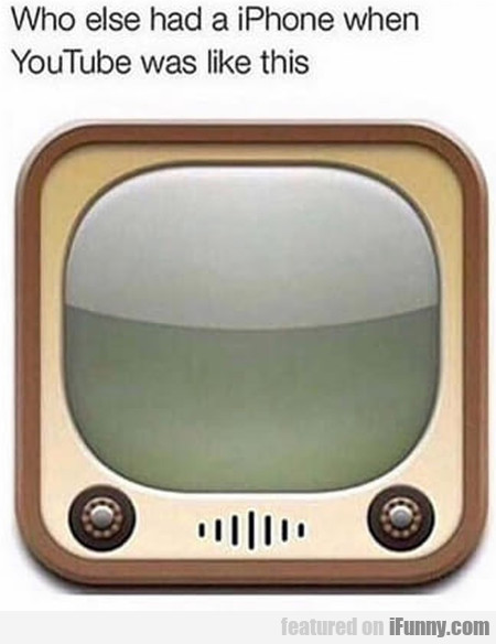 Who Else Had A Iphone When Youtube Was Like...