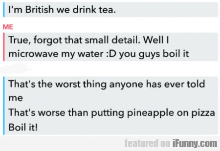 I'm British We Drink Tea - True, Forgot That..