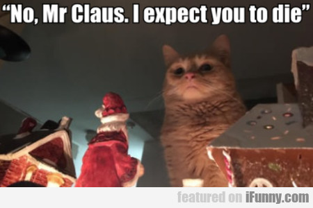 No, Mr Claus. I Expect You To Die